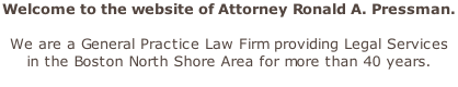 Welcome to the website of Attorney Ronald A. Pressman.   We are a General Practice Law Firm providing Legal Services  in the Boston North Shore Area for more than 40 years.